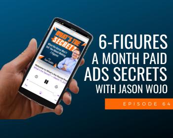 6-Figures A Month Paid Ads Secrets with Jason Wojo